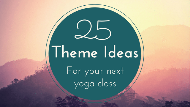 25 Yoga Class Theme Ideas To Inspire Your Teaching The Yoga Nomads