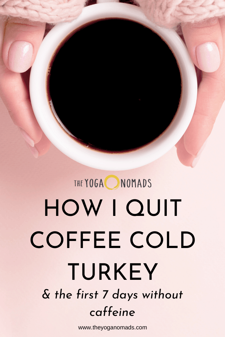 How I Quit Coffee Cold Turkey The First 7 Days Without Caffeine Hint It Sucked The Yoga Nomads